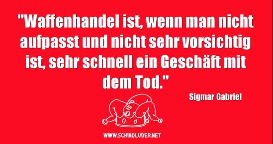 http://www.schindluder.net/4571/sigmar-gabriel-erklaert-dass-waffenhandel-unter-umstaenden-ein-geschaeft-mit-dem-tod-sein-kann/